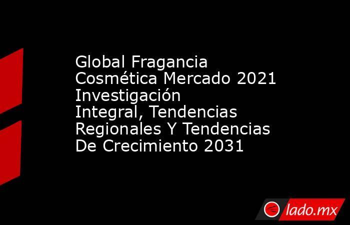 Global Fragancia Cosmética Mercado 2021 Investigación Integral, Tendencias Regionales Y Tendencias De Crecimiento 2031. Noticias en tiempo real