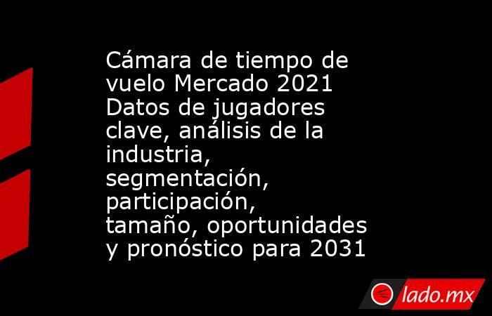 Cámara de tiempo de vuelo Mercado 2021 Datos de jugadores clave, análisis de la industria, segmentación, participación, tamaño, oportunidades y pronóstico para 2031. Noticias en tiempo real
