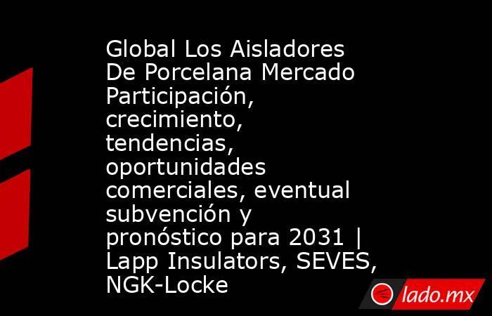 Global Los Aisladores De Porcelana Mercado Participación, crecimiento, tendencias, oportunidades comerciales, eventual subvención y pronóstico para 2031 | Lapp Insulators, SEVES, NGK-Locke. Noticias en tiempo real