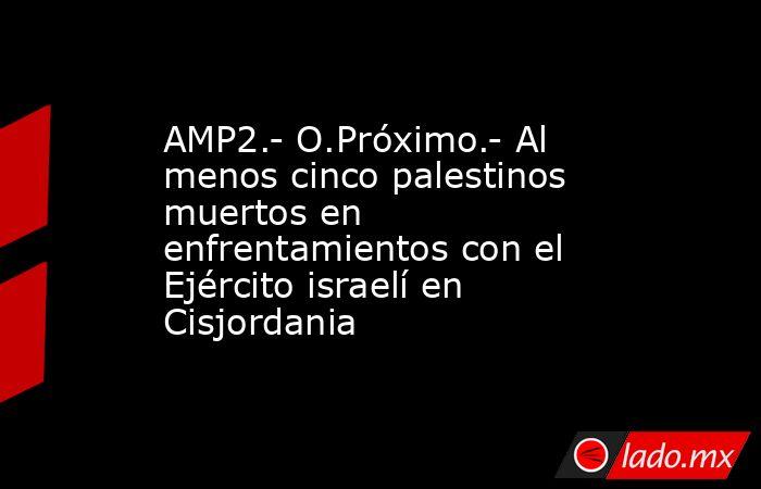 AMP2.- O.Próximo.- Al menos cinco palestinos muertos en enfrentamientos con el Ejército israelí en Cisjordania. Noticias en tiempo real