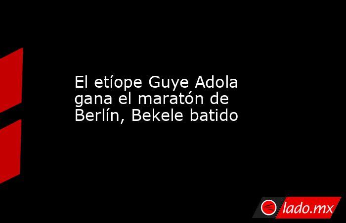 El etíope Guye Adola gana el maratón de Berlín, Bekele batido. Noticias en tiempo real