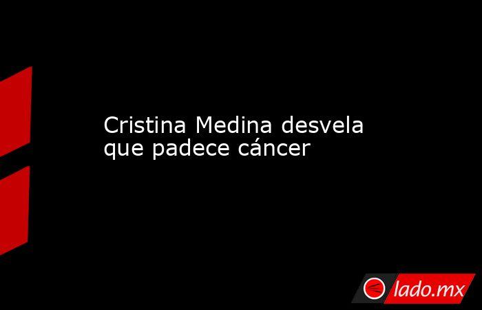 Cristina Medina desvela que padece cáncer. Noticias en tiempo real