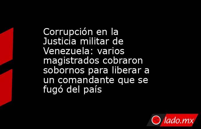Corrupción en la Justicia militar de Venezuela: varios magistrados cobraron sobornos para liberar a un comandante que se fugó del país. Noticias en tiempo real