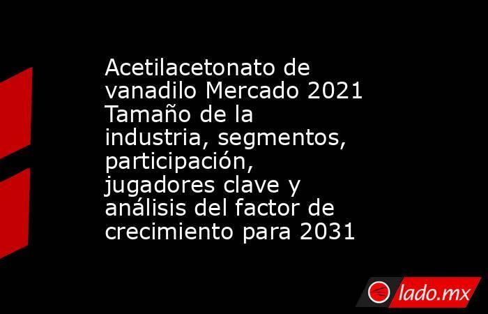 Acetilacetonato de vanadilo Mercado 2021 Tamaño de la industria, segmentos, participación, jugadores clave y análisis del factor de crecimiento para 2031. Noticias en tiempo real