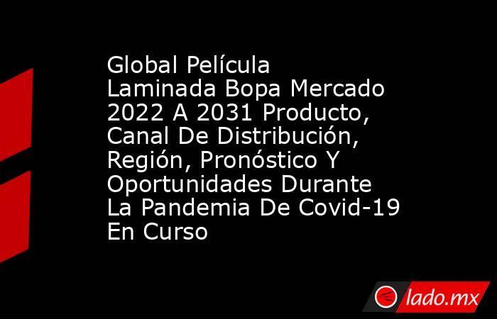 Global Película Laminada Bopa Mercado 2022 A 2031 Producto, Canal De Distribución, Región, Pronóstico Y Oportunidades Durante La Pandemia De Covid-19 En Curso. Noticias en tiempo real