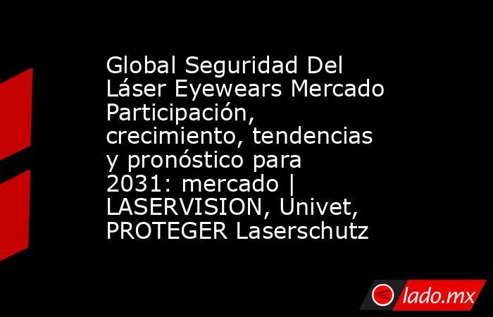 Global Seguridad Del Láser Eyewears Mercado Participación, crecimiento, tendencias y pronóstico para 2031: mercado   LASERVISION, Univet, PROTEGER Laserschutz. Noticias en tiempo real