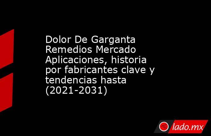 Dolor De Garganta Remedios Mercado Aplicaciones, historia por fabricantes clave y tendencias hasta (2021-2031). Noticias en tiempo real