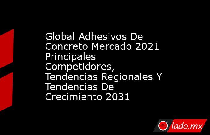 Global Adhesivos De Concreto Mercado 2021 Principales Competidores, Tendencias Regionales Y Tendencias De Crecimiento 2031. Noticias en tiempo real