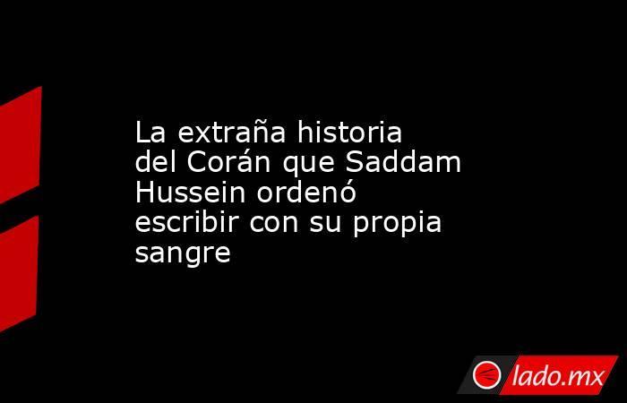 La extraña historia del Corán que Saddam Hussein ordenó escribir con su propia sangre. Noticias en tiempo real