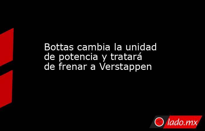 Bottas cambia la unidad de potencia y tratará de frenar a Verstappen. Noticias en tiempo real