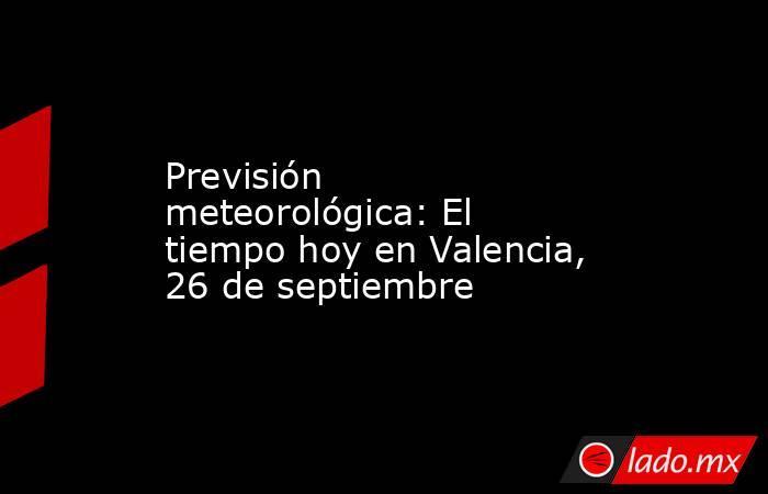 Previsión meteorológica: El tiempo hoy en Valencia, 26 de septiembre. Noticias en tiempo real