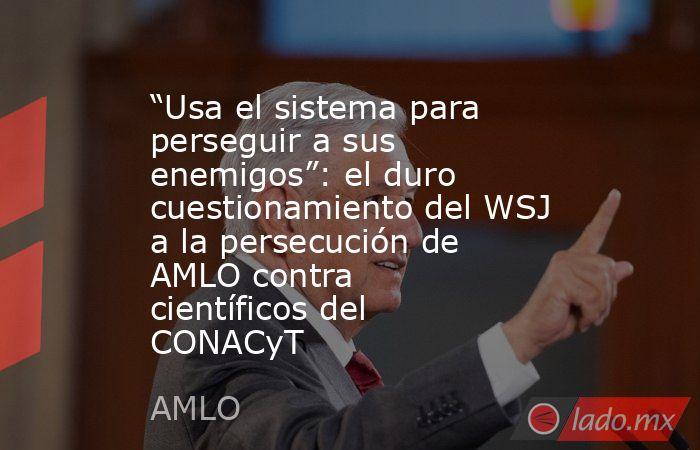 """""""Usa el sistema para perseguir a sus enemigos"""": el duro cuestionamiento del WSJ a la persecución de AMLO contra científicos del CONACyT. Noticias en tiempo real"""