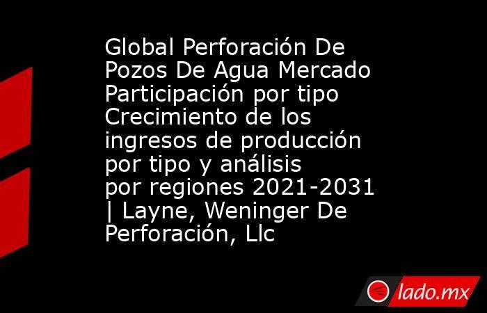 Global Perforación De Pozos De Agua Mercado Participación por tipo Crecimiento de los ingresos de producción por tipo y análisis por regiones 2021-2031 | Layne, Weninger De Perforación, Llc. Noticias en tiempo real