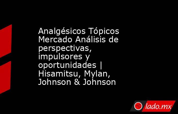 Analgésicos Tópicos Mercado Análisis de perspectivas, impulsores y oportunidades | Hisamitsu, Mylan, Johnson & Johnson. Noticias en tiempo real
