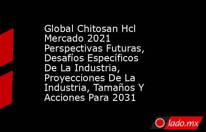 Global Chitosan Hcl Mercado 2021 Perspectivas Futuras, Desafíos Específicos De La Industria, Proyecciones De La Industria, Tamaños Y Acciones Para 2031. Noticias en tiempo real