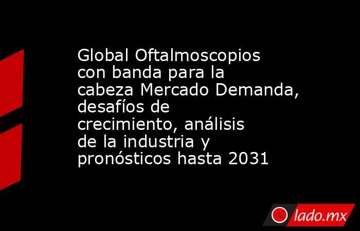 Global Oftalmoscopios con banda para la cabeza Mercado Demanda, desafíos de crecimiento, análisis de la industria y pronósticos hasta 2031. Noticias en tiempo real