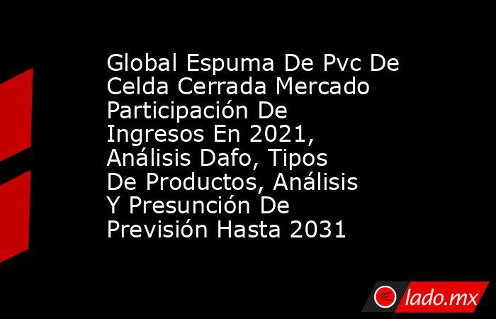 Global Espuma De Pvc De Celda Cerrada Mercado Participación De Ingresos En 2021, Análisis Dafo, Tipos De Productos, Análisis Y Presunción De Previsión Hasta 2031. Noticias en tiempo real