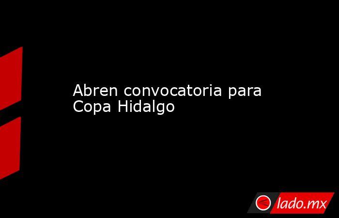 Abren convocatoria para Copa Hidalgo. Noticias en tiempo real