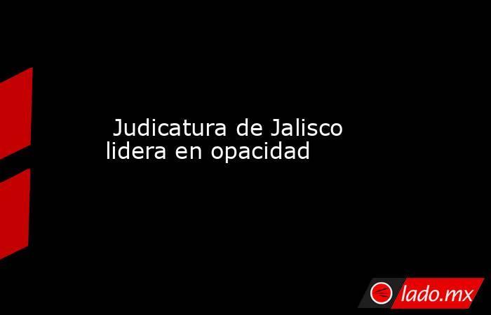 Judicatura de Jalisco lidera en opacidad. Noticias en tiempo real