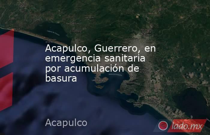 Acapulco, Guerrero, en emergencia sanitaria por acumulación de basura. Noticias en tiempo real