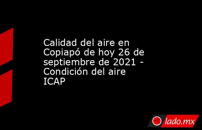 Calidad del aire en Copiapó de hoy 26 de septiembre de 2021 - Condición del aire ICAP. Noticias en tiempo real