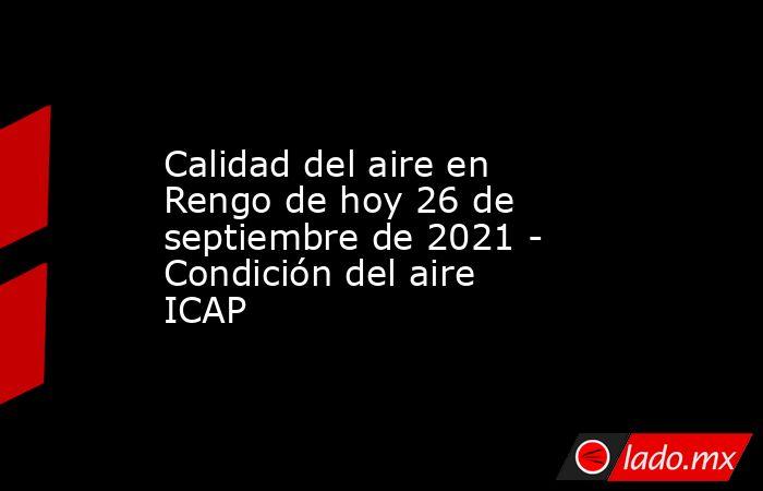 Calidad del aire en Rengo de hoy 26 de septiembre de 2021 - Condición del aire ICAP. Noticias en tiempo real