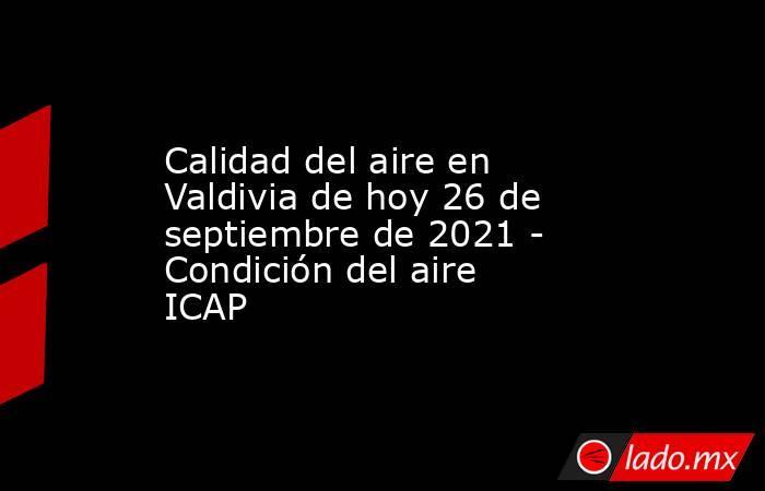 Calidad del aire en Valdivia de hoy 26 de septiembre de 2021 - Condición del aire ICAP. Noticias en tiempo real