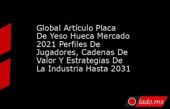 Global Artículo Placa De Yeso Hueca Mercado 2021 Perfiles De Jugadores, Cadenas De Valor Y Estrategias De La Industria Hasta 2031. Noticias en tiempo real