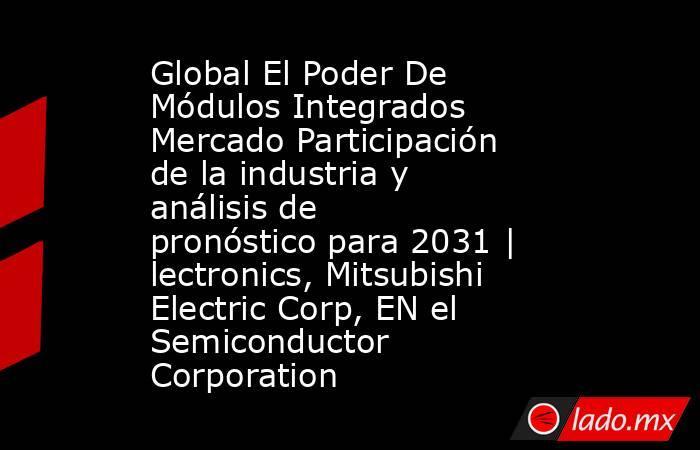 Global El Poder De Módulos Integrados Mercado Participación de la industria y análisis de pronóstico para 2031 | lectronics, Mitsubishi Electric Corp, EN el Semiconductor Corporation. Noticias en tiempo real