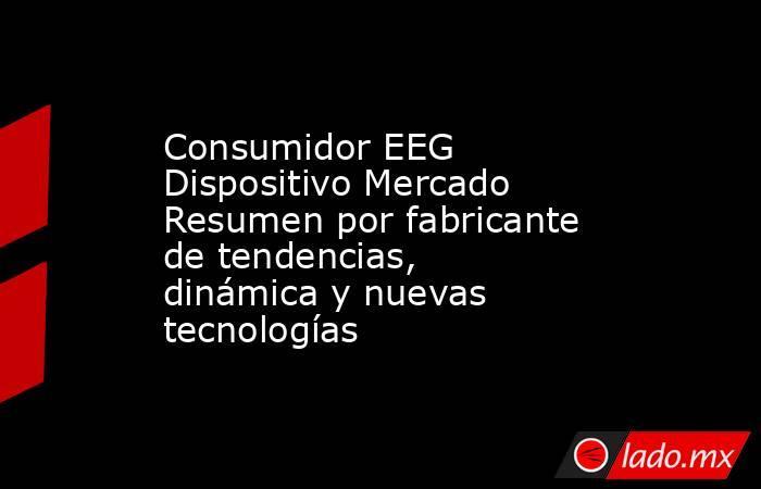 Consumidor EEG Dispositivo Mercado Resumen por fabricante de tendencias, dinámica y nuevas tecnologías. Noticias en tiempo real