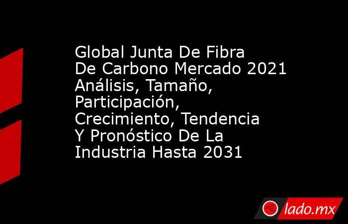 Global Junta De Fibra De Carbono Mercado 2021 Análisis, Tamaño, Participación, Crecimiento, Tendencia Y Pronóstico De La Industria Hasta 2031. Noticias en tiempo real