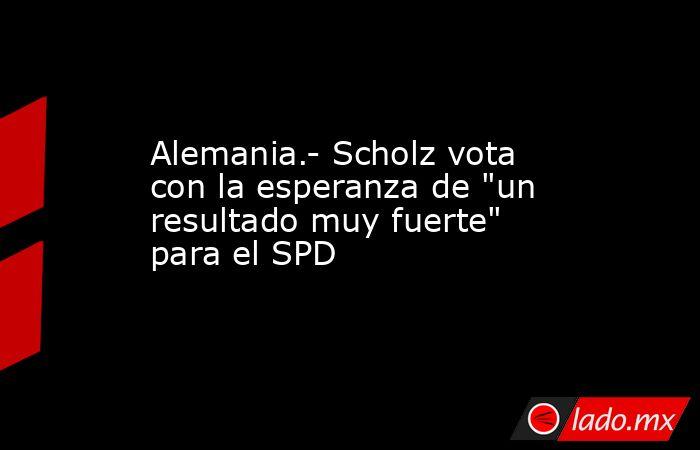 Alemania.- Scholz vota con la esperanza de