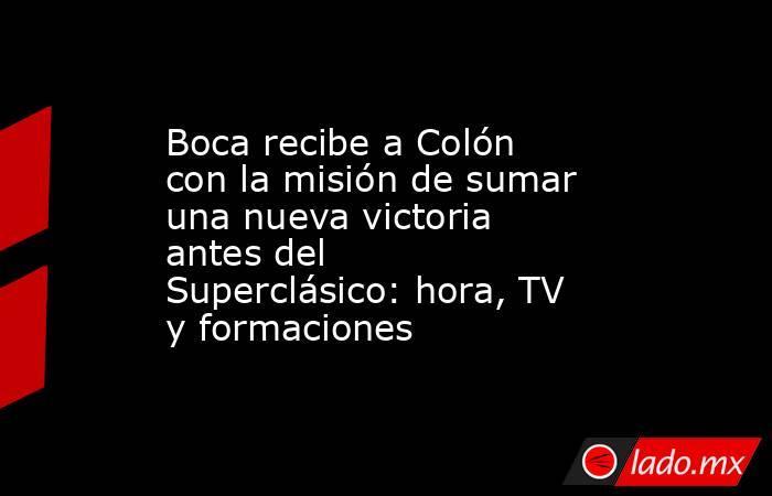 Boca recibe a Colón con la misión de sumar una nueva victoria antes del Superclásico: hora, TV y formaciones. Noticias en tiempo real