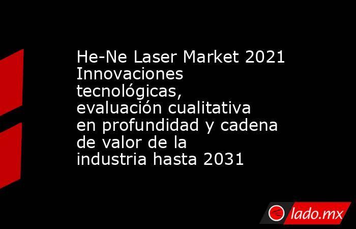 He-Ne Laser Market 2021 Innovaciones tecnológicas, evaluación cualitativa en profundidad y cadena de valor de la industria hasta 2031. Noticias en tiempo real