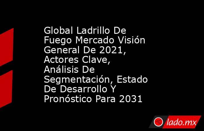 Global Ladrillo De Fuego Mercado Visión General De 2021, Actores Clave, Análisis De Segmentación, Estado De Desarrollo Y Pronóstico Para 2031. Noticias en tiempo real