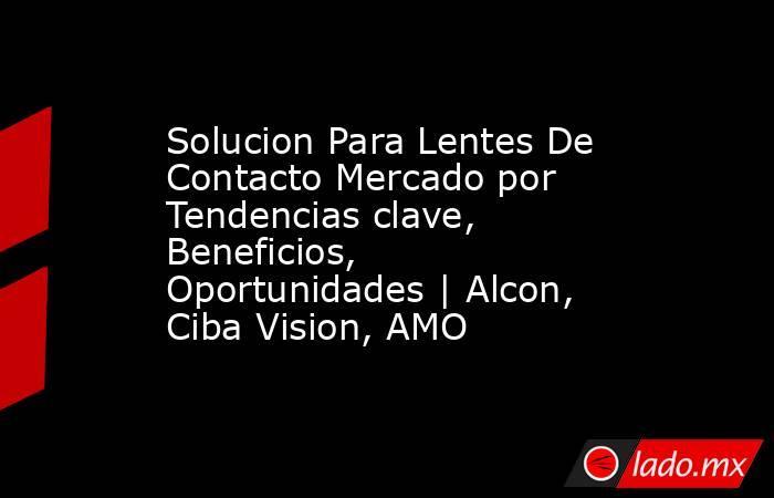 Solucion Para Lentes De Contacto Mercado por Tendencias clave, Beneficios, Oportunidades   Alcon, Ciba Vision, AMO. Noticias en tiempo real