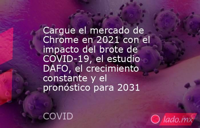 Cargue el mercado de Chrome en 2021 con el impacto del brote de COVID-19, el estudio DAFO, el crecimiento constante y el pronóstico para 2031. Noticias en tiempo real