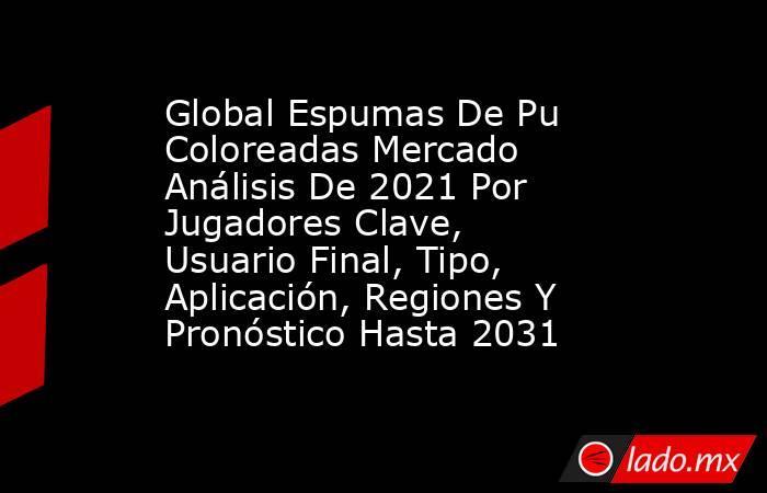 Global Espumas De Pu Coloreadas Mercado Análisis De 2021 Por Jugadores Clave, Usuario Final, Tipo, Aplicación, Regiones Y Pronóstico Hasta 2031. Noticias en tiempo real