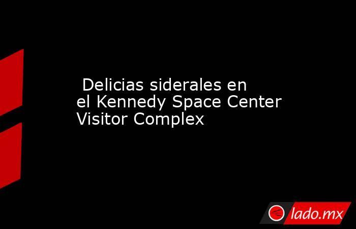 Delicias siderales en el Kennedy Space Center Visitor Complex. Noticias en tiempo real