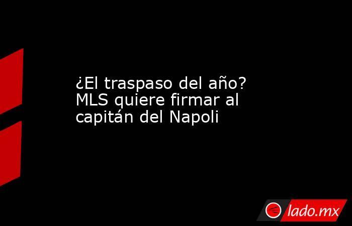 ¿El traspaso del año? MLS quiere firmar al capitán del Napoli. Noticias en tiempo real