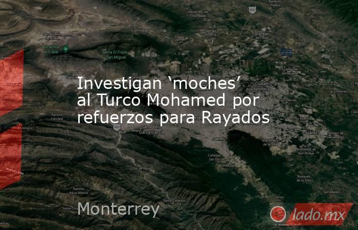 Investigan 'moches' al Turco Mohamed por refuerzos para Rayados. Noticias en tiempo real