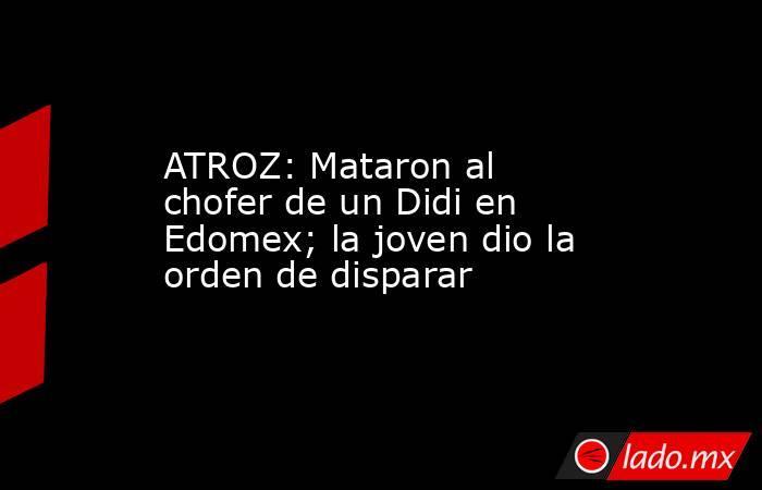 ATROZ:Mataron al chofer de un Didi en Edomex; la joven dio la orden de disparar. Noticias en tiempo real