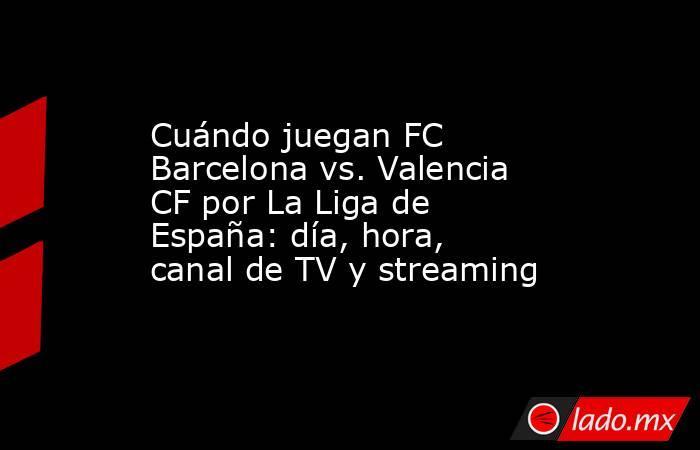 Cuándo juegan FC Barcelona vs. Valencia CF por La Liga de España: día, hora, canal de TV y streaming. Noticias en tiempo real