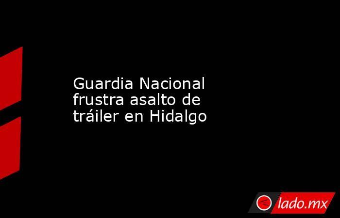 Guardia Nacional frustra asalto de tráiler en Hidalgo. Noticias en tiempo real
