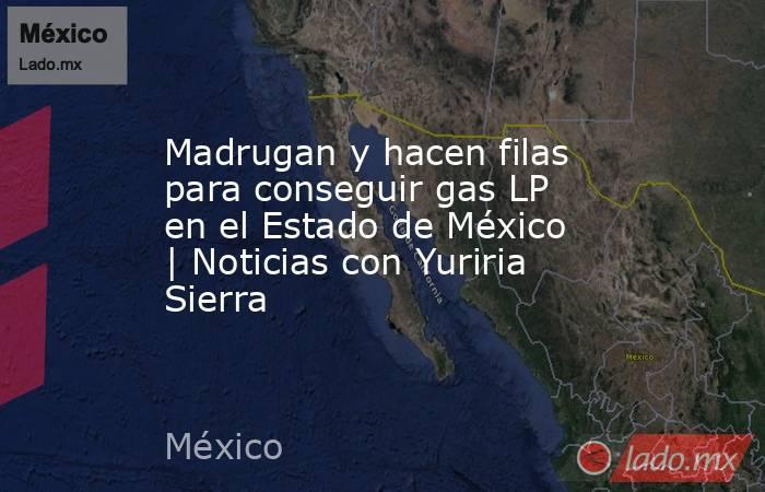 Madrugan y hacen filas para conseguir gas LP en el Estado de México | Noticias con Yuriria Sierra. Noticias en tiempo real