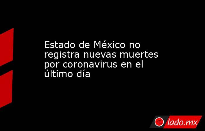 Estado de México no registra nuevas muertes por coronavirus en el último día. Noticias en tiempo real