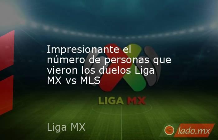 Impresionante el número de personas que vieron los duelos Liga MX vs MLS. Noticias en tiempo real