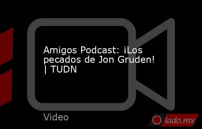 Amigos Podcast: ¡Los pecados de Jon Gruden!   TUDN. Noticias en tiempo real