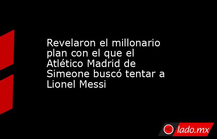 Revelaron el millonario plan con el que el Atlético Madrid de Simeone buscó tentar a Lionel Messi . Noticias en tiempo real