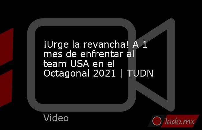 ¡Urge la revancha! A 1 mes de enfrentar al team USA en el Octagonal 2021 | TUDN. Noticias en tiempo real